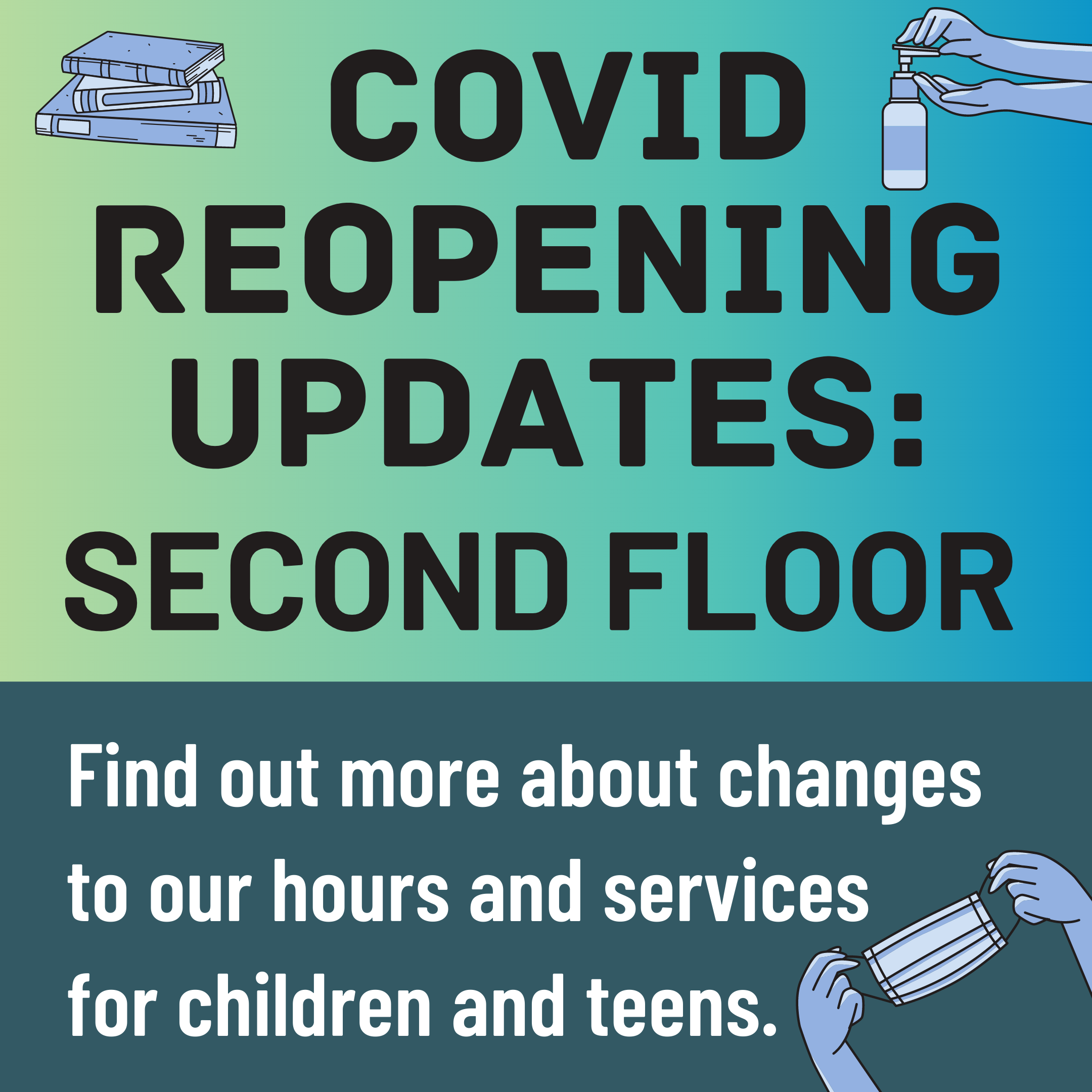 "A green and blue slide with the text ""Covid Reopening Updates: Second Floor. Find out more about changes to our hours and services for children and teens"" and clip art of books, hand sanitizer, and a face mask."