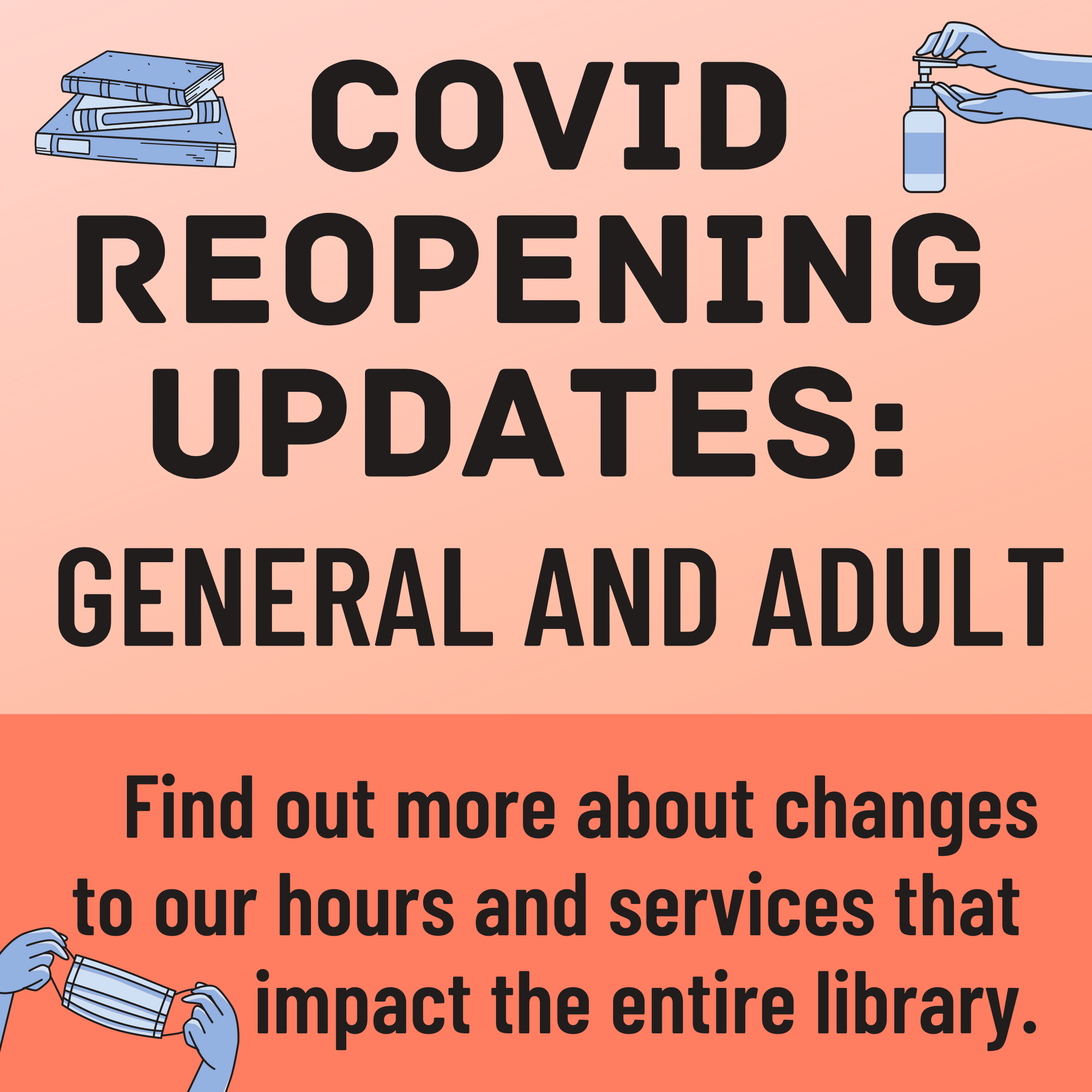 "A peach colored background with the text ""COVID Reopening Updates: General and Adult. Find out more about changes to our hours and services that impact the entire library."" and illustrations of books, hand sanitizer, and a face mask"