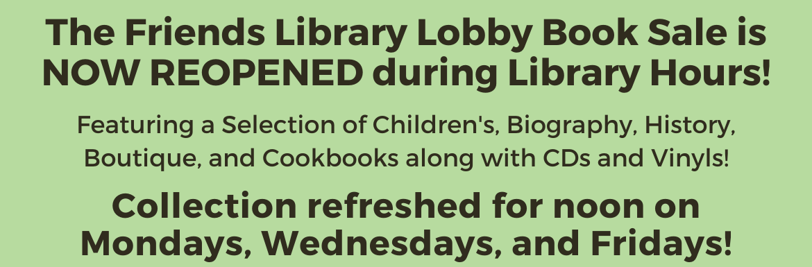 "A green slide with the text ""The Friends Library Lobby Book Sale is NOW REOPENENED during Library Hours! Featuring a Selection of Children's, Biography, History, Boutique, and Cookbooks, along with CDs and Vinyls! Collection refreshed for noon on Mondays, Wednesdays, and Fridays!"""