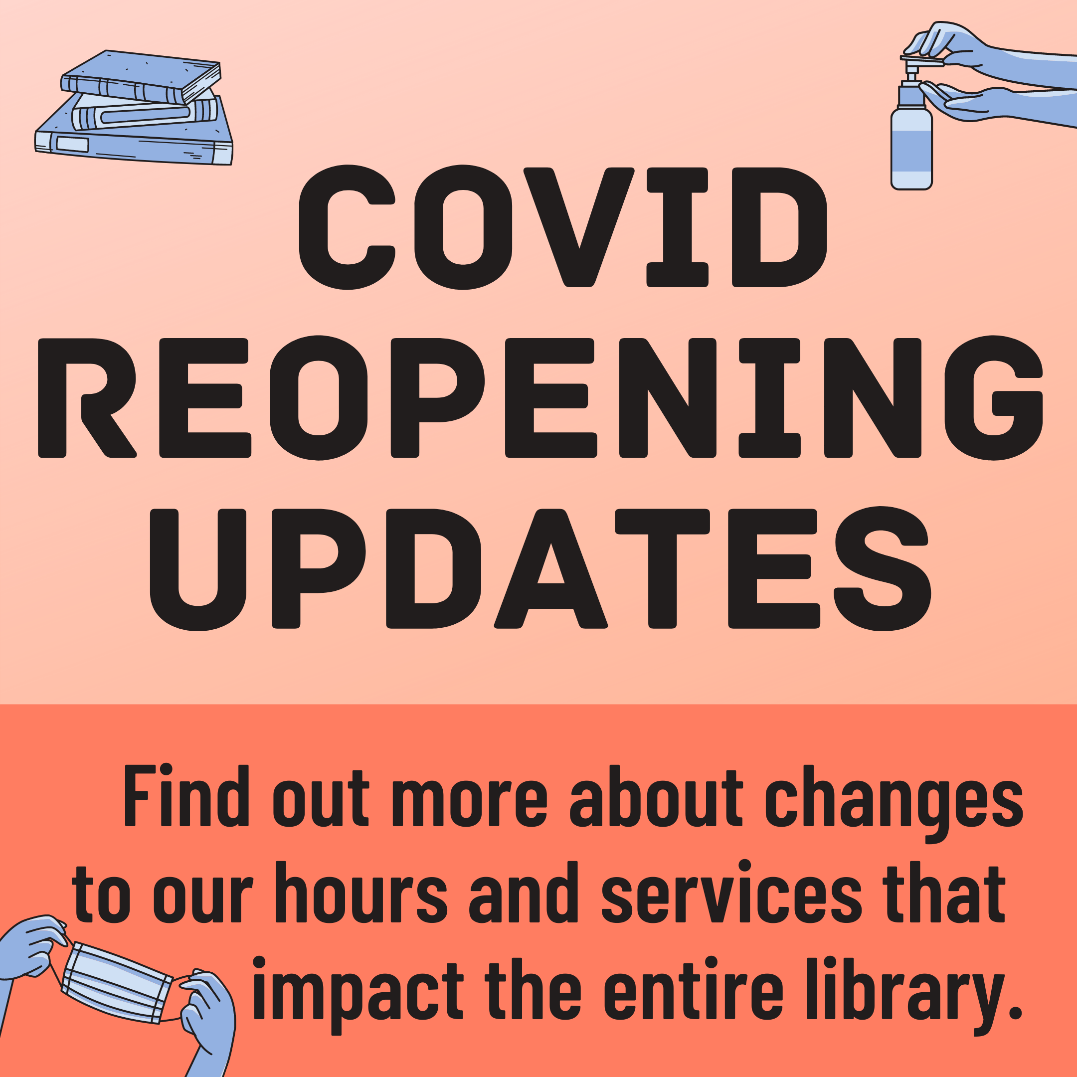 COVID Reopening Updates. Find out more about changes to our hours and services that impact the entire library.