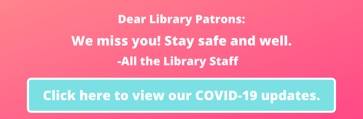 Dear Library Patrions: We miss you! Stay safe and well. From all the library staff. Click here for our COVID-19 updates.