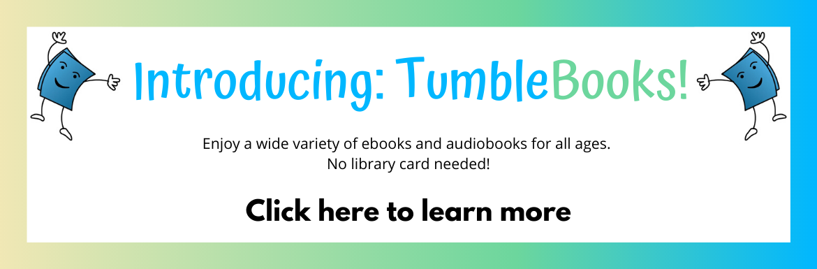 Introducing TumbleBooks! Enjoy a wide variety of ebooks and audiobooks for all ages. No library card required! Click here to learn more.