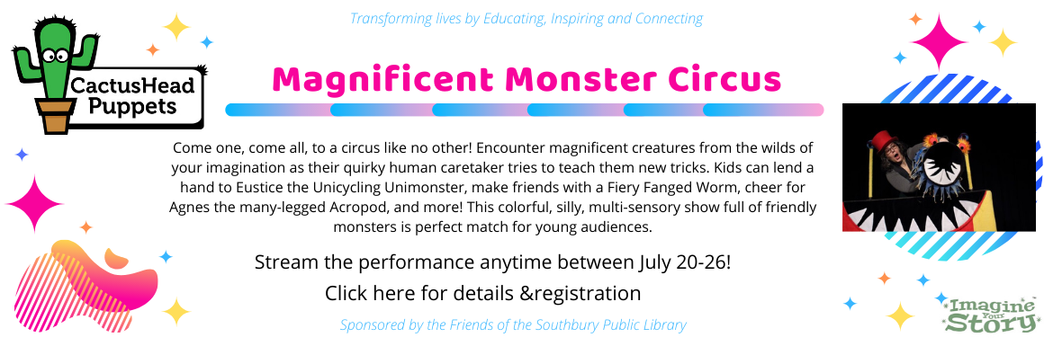 CactusHead Puppets Magnificent Monster Circus. Stream the performance anytime between July 20-26. Sponsored by the Friends of the Southbury Public Library. Click here for details & registration.