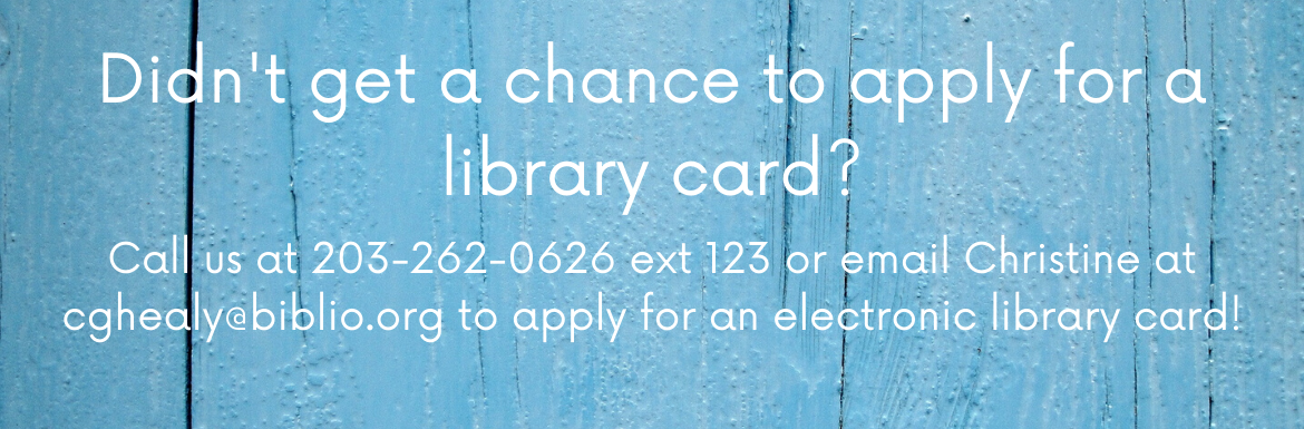 Didn't get a chance to apply for a library card? Call us at 203-262-0626 extension 123 or email Christine at cghealy@biblio.org to apply for an electronic library card!