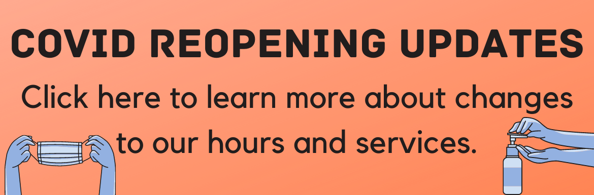 COVID reopening updates. Click here to learn more about changes to our hours and services.