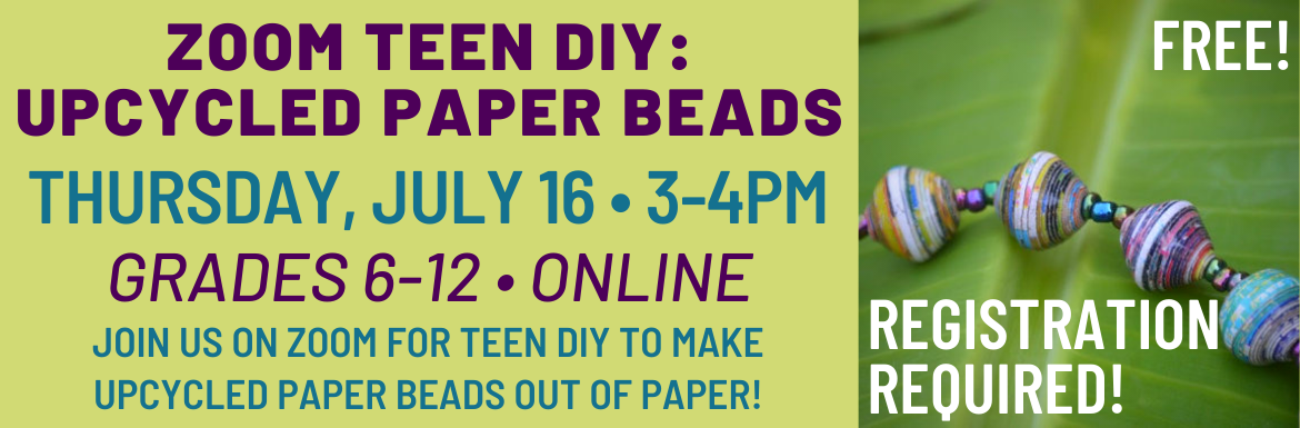 "A green slide with a picture of paper beads and the text ""Zoom Teen DIY: Upcycled Paper Beads, Thursday, July 16, 3-4pm, Grades 6-12, Online, Join us on zoom for Teen DIY to make upcycled paper beads out of paper! Free! Registration Required!"""