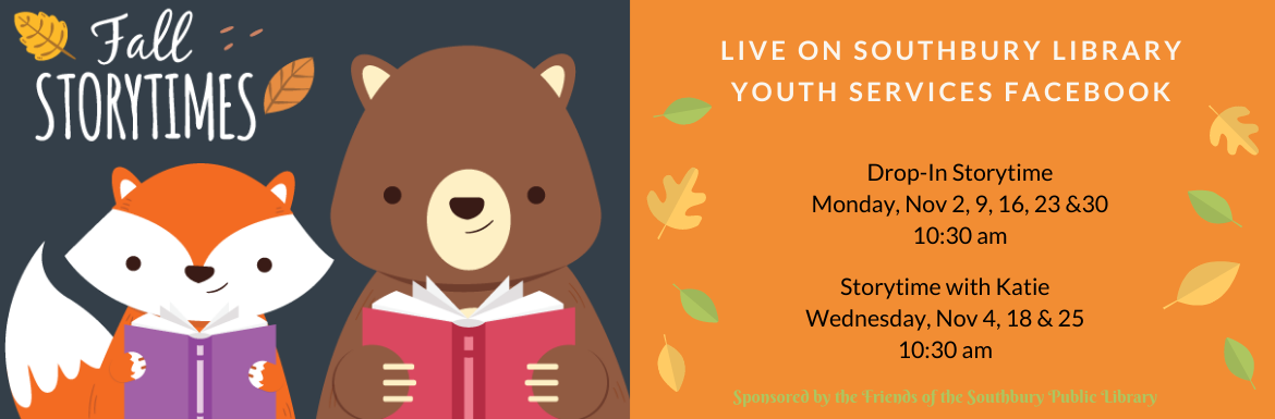 Fall Storytimes fox and bear reading books. Live on Southbury Library Youth Services Facebook. Drop-In Storytime Monday, Nov 2, 9, 16, 23 & 30 10:30 am. Storytime with Katie Wednesday, Nov. 4, 18 & 25 10:30 am.