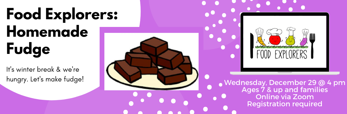Food Explorers: Homemade Fudge. It's winter break & we're hungry. Let's make fudge! Wednesday, Dec. 29 @ 4 pm. Ages 7 & up and families Online via Zoom Registration required.