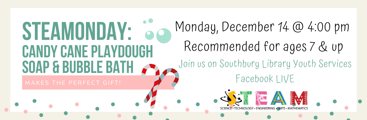 STEAMonday: Candy Cane Playdough Soap & Bubble Bath. Monday, December 14 @ 4:00 pm. Recommended for ages 7 & up. Join us on Southbury Library Youth Services Facebook LIVE.