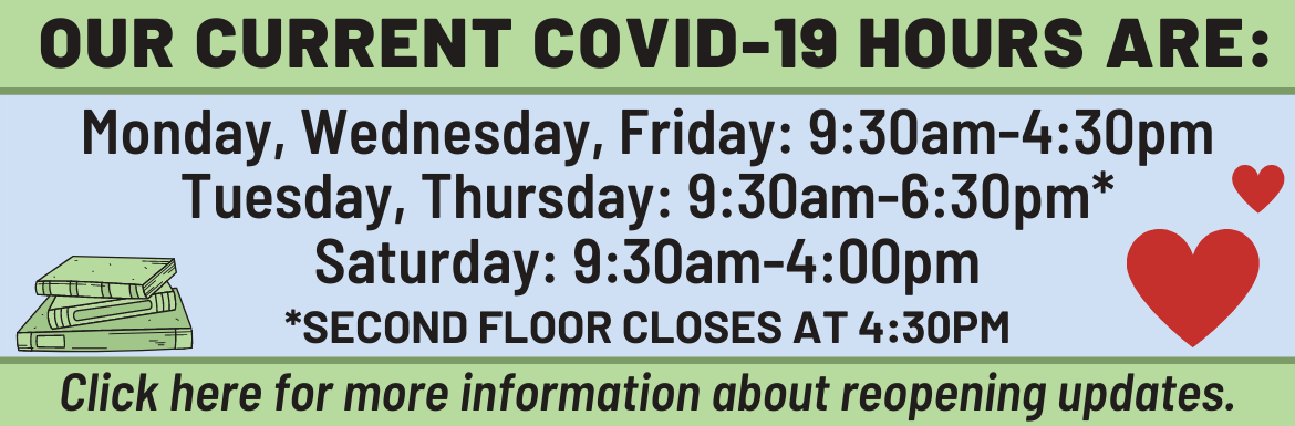 "A blue and green slide with the text: ""Our current COVID-19 Hours are: Monday, Wednesday, Friday: 9:30am-4:30pm; Tuesday, Thursday: 9:30am-6:30pm; Saturday: 9:30am-4:00pm. Click here for more information about reopening updates."