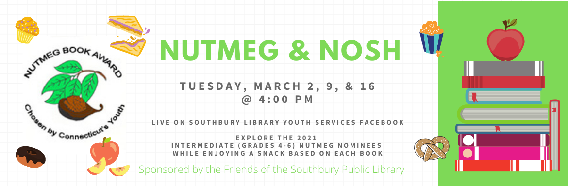 Nutmeg & Nosh. Tuesday, March 2, 9 & 16 @ 4:00 pm. Live on Southbury Library Youth Services Facebook. Explore the 2021 Intermediate (grades 4-6) Nutmeg Nominees while enjoying a snack based on each book. Sponsored by the Friends of the Southbury Public Library.