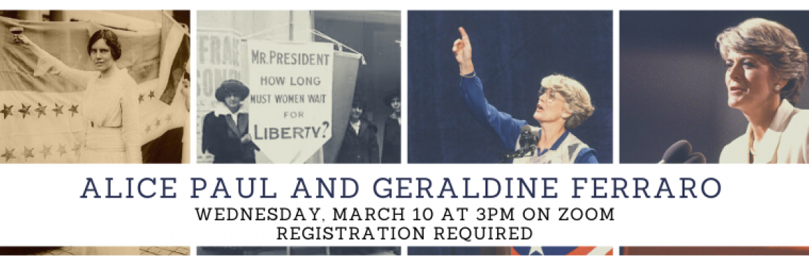 Image slide of Alice Paul and Geraldine Ferraro: A Lecture by Toni McKeen.  March 10 at 3pm on Zoom. Registration Required.