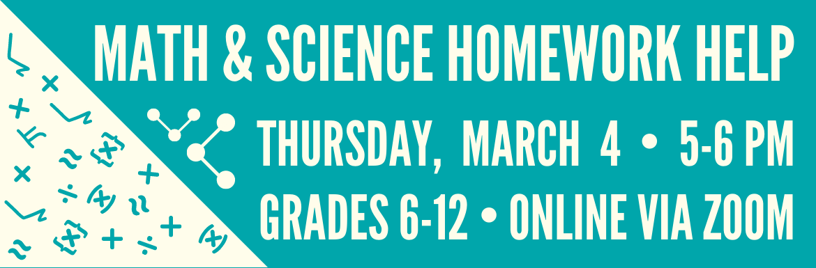 Join us for Math & Science Homework Help on Thursday, March 4 from 5-6pm. For Grades 6-12 and online via zoom. Click here to learn more.