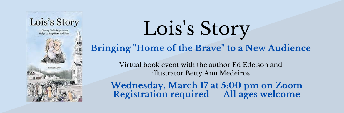 "Lois's Story: Bringing ""Home of the Brave"" to a New Audience. Virtual book event with the author Ed Edelson and illustrator Betty Ann Medeiros. Wednesday, March 17 at 11 am on Zoom. Registration required. All ages welcome."