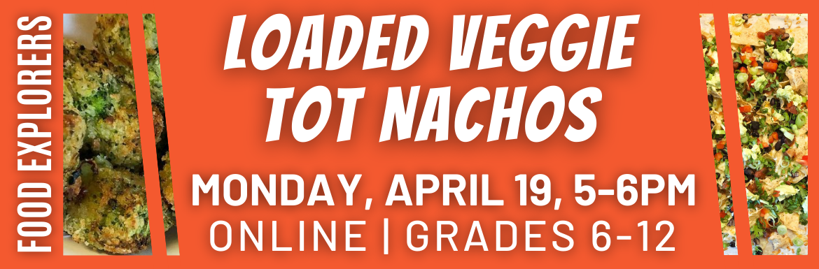"An orange slide with pictures of nachos and the text ""Loaded Veggie Tot Nachos, Monday, April 19, 5-6pm, Online, Grades 6-12"""