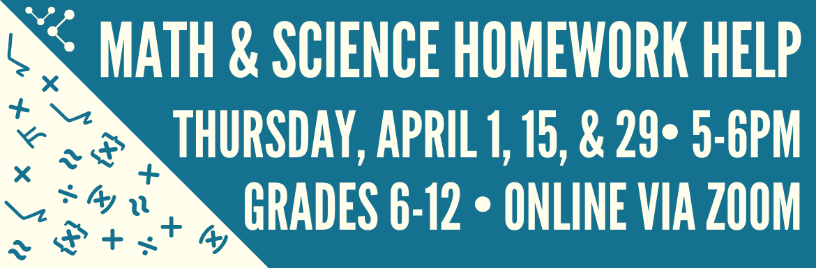 "A slide with the text ""Math & Science Homework Help. Thursday, April 1, 15, & 29, 5-6pm. Grades 6-12. Online Via Zoom."" The slide has a teal background and small illustrations of math symbols."