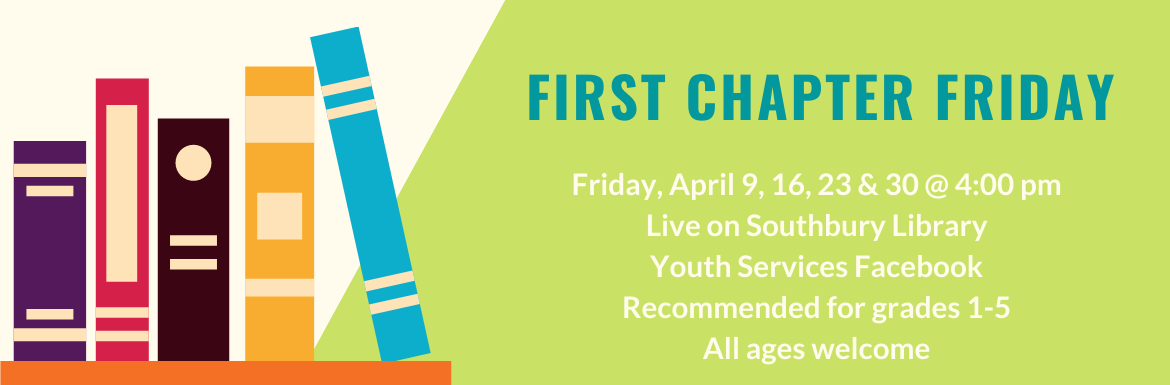 First Chapter Friday. Friday, April 9, 16, 23 7 30 @ 4:00 m. Live on Southbury Library Youth Services Facebook. Recommended for grades 1-5. All ages welcome.