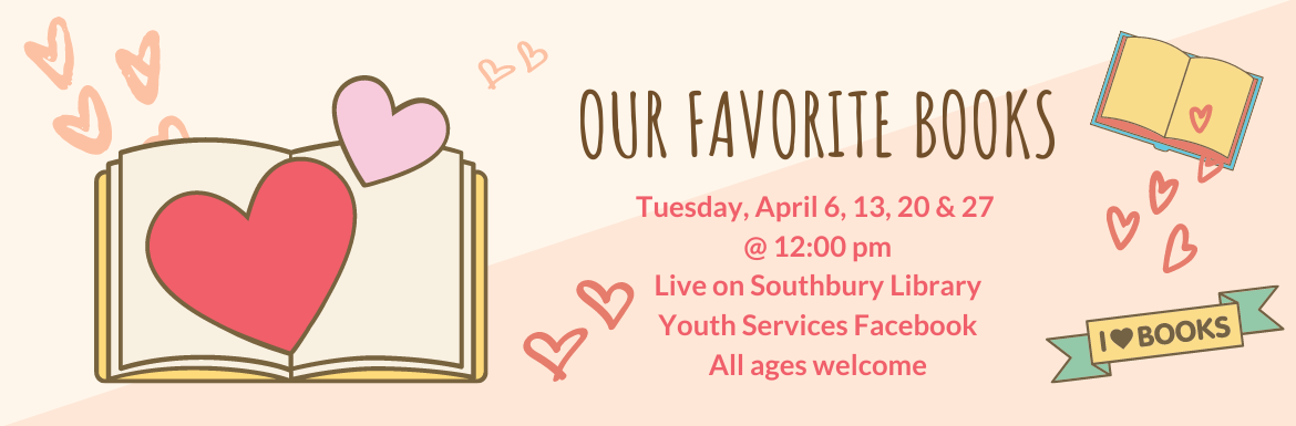 Our Favorite Books. Tuesday, April 6, 13, 20 & 27 @ 12:00 pm. Live on Southbury Library Youth Services Facebook. All ages welcome.