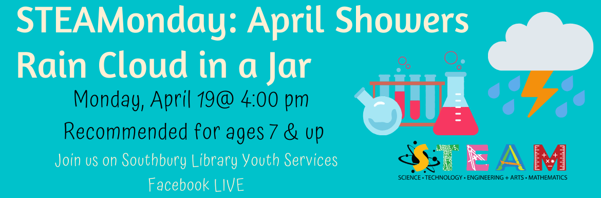 STEAMonday: April Showers Rain Cloud in a Jar. Monday, April 19 @ 4:00 pm. Recommended for ages 7 & up. Join us on Southbury Library Youth Services Facebook LIVE.