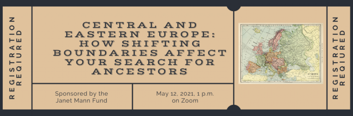 Image of Central and Eastern Europe: How Shifting Boundaries Affect Your Search For Your Ancestors, Sponsored by the Janet Mann Fund, May 12, 2021 at 1pm on Zoom, Registration Required