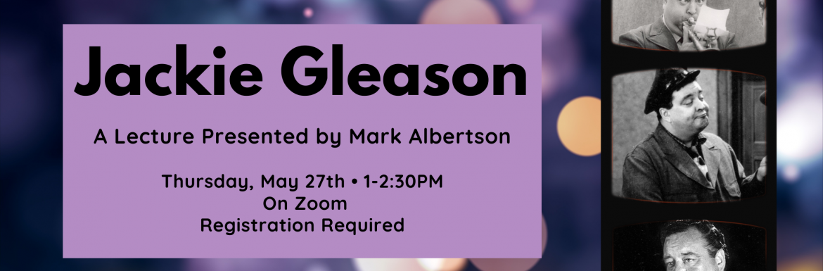 Image of Jackie Gleason, A Lecture Presented by Mark Albertson, Thursday, May 27, 1-2:30pm, On Zoom, Registration Required