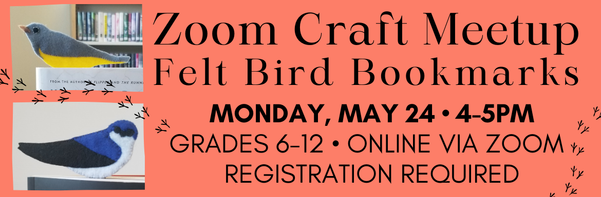 "A peach slide with the text ""Zoom Craft Meetup Felt Bird Bookmarks Monday May 24, 4-5pm, Grades 6-12, Online via Zoom, Registration Required."" There are two pictures of the bird bookmark craft, one gray-yellow bird and another blue and black bird."
