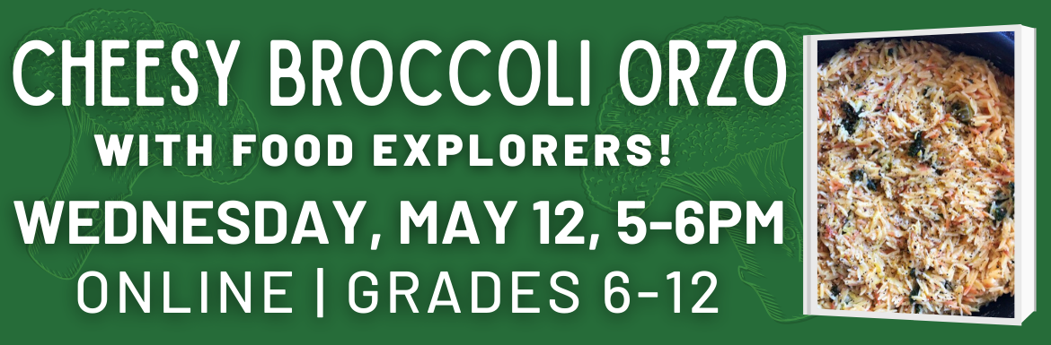 "A green slide with the text ""Cheesy Broccoli Orzo with Food Explorers! Wednesday, May 12, 5-6pm. Online, Grades 6-12."""