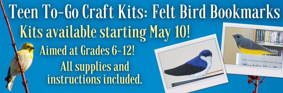 "A blue slide with the text ""Teen To-Go Craft Kits: Felt Bird Bookmarks. Kits available starting May 10! Aimed at Grades 6-12. All supplies and instructions included."" There are 2 pictures of felt bird bookmarks, one with a blue and black bird and another with a yellow and gray bird."